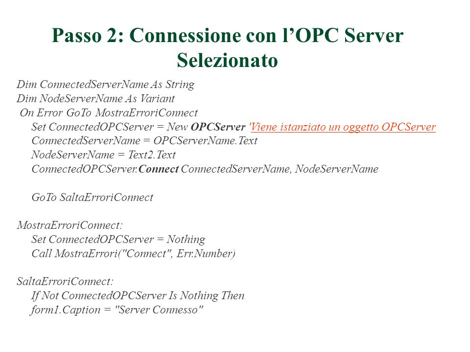 Passo 2: Connessione con lOPC Server Selezionato Dim ConnectedServerName As String Dim NodeServerName As Variant On Error GoTo MostraErroriConnect Set