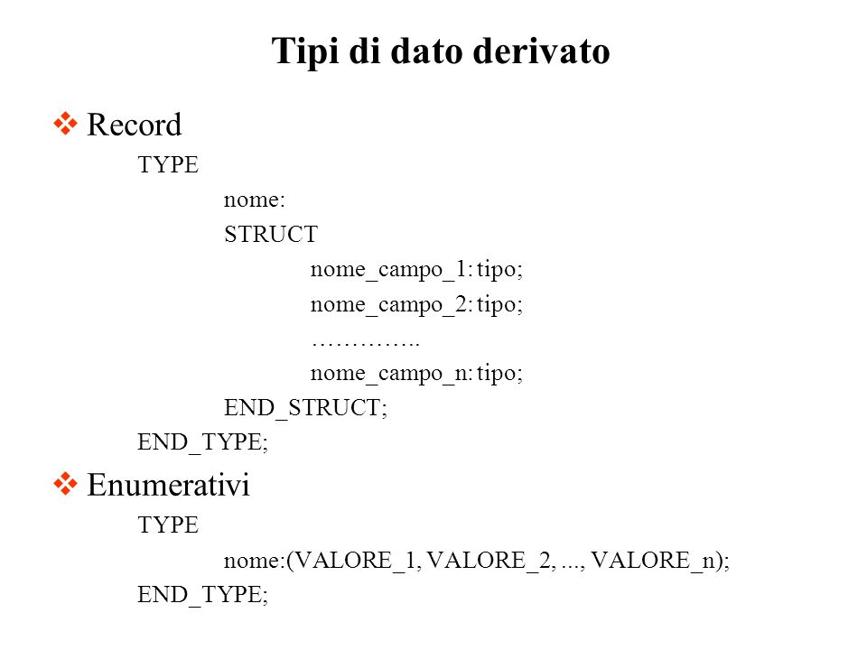 Record TYPE nome: STRUCT nome_campo_1: tipo; nome_campo_2: tipo; ………….. nome_campo_n: tipo; END_STRUCT; END_TYPE; Enumerativi TYPE nome:(VALORE_1, VAL