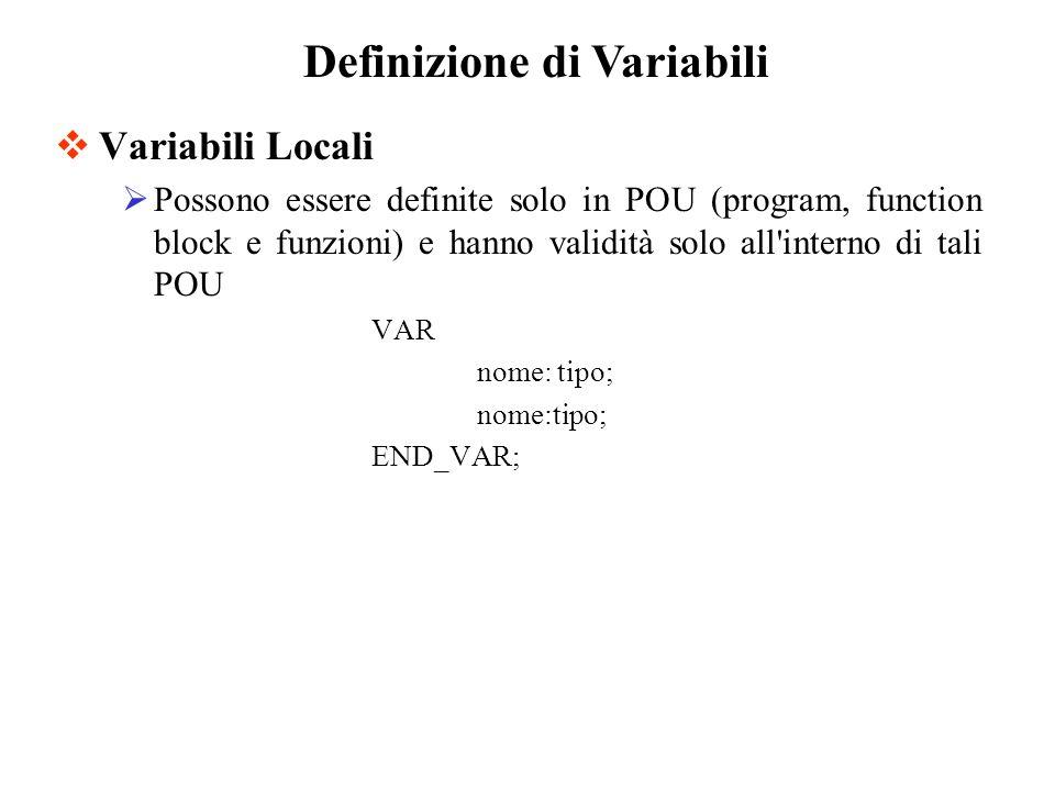 Variabili Locali Possono essere definite solo in POU (program, function block e funzioni) e hanno validità solo all interno di tali POU VAR nome: tipo; END_VAR; Definizione di Variabili