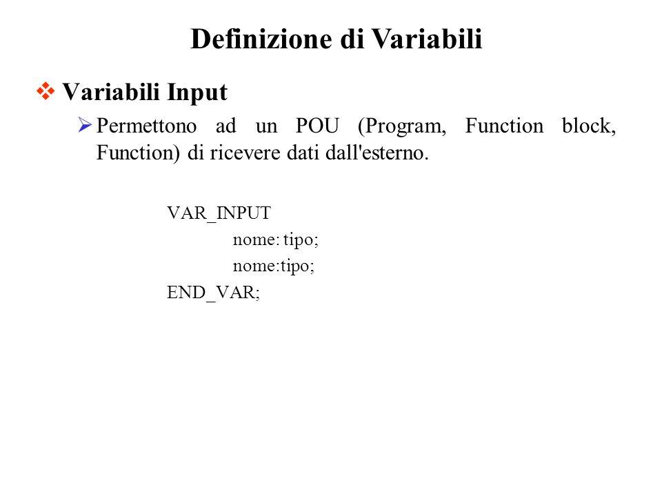 Variabili Input Permettono ad un POU (Program, Function block, Function) di ricevere dati dall esterno.