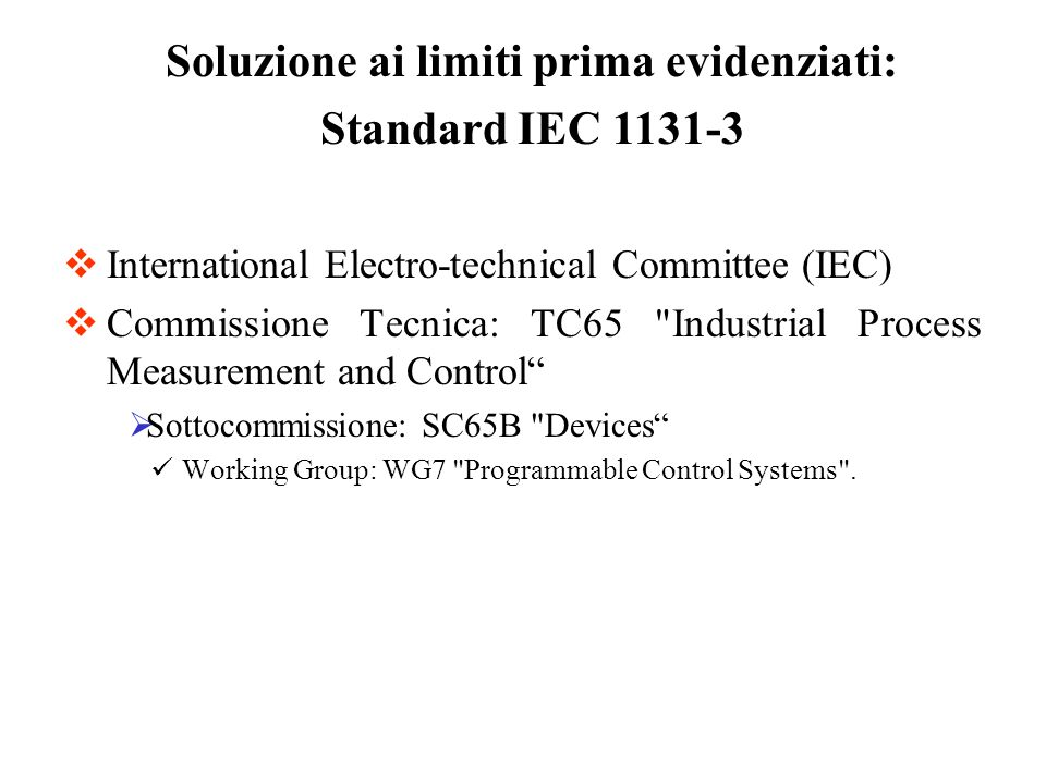 International Electro-technical Committee (IEC) Commissione Tecnica: TC65 Industrial Process Measurement and Control Sottocommissione: SC65B Devices Working Group: WG7 Programmable Control Systems .