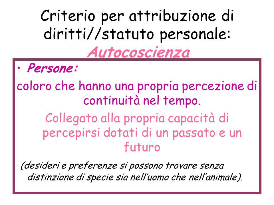 Criterio per attribuzione di diritti//statuto personale: Autocoscienza Persone: coloro che hanno una propria percezione di continuità nel tempo. Colle