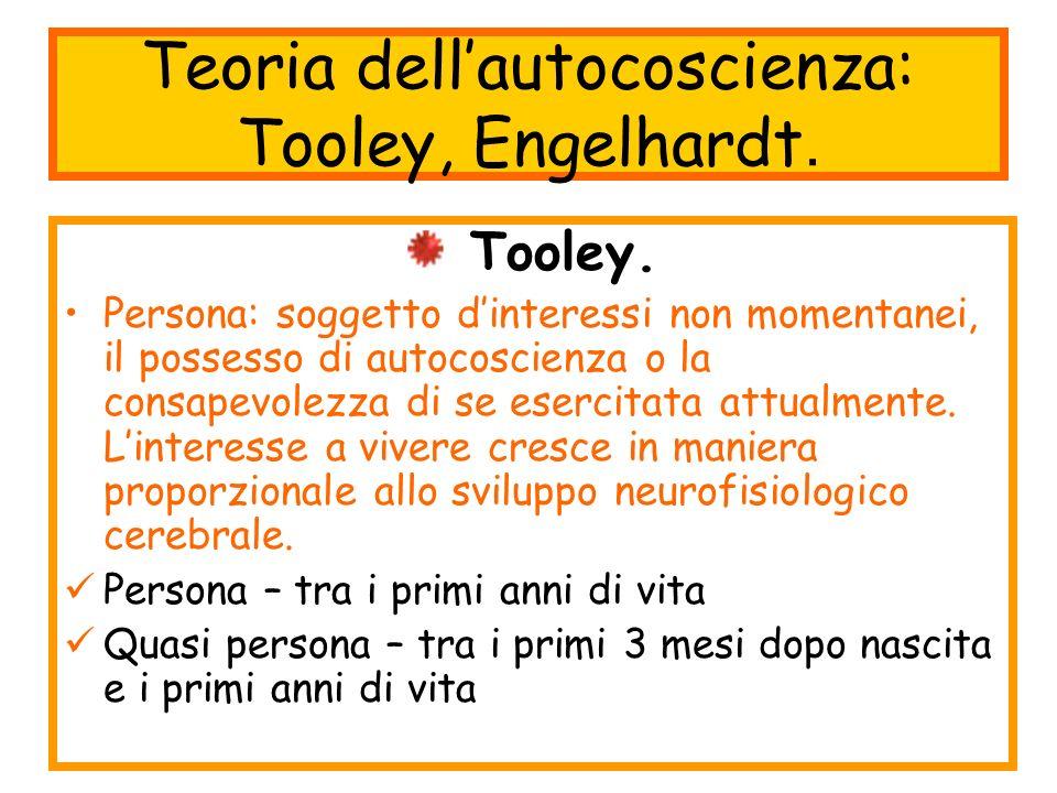 Teoria dellautocoscienza: Tooley, Engelhardt. Tooley. Persona: soggetto dinteressi non momentanei, il possesso di autocoscienza o la consapevolezza di
