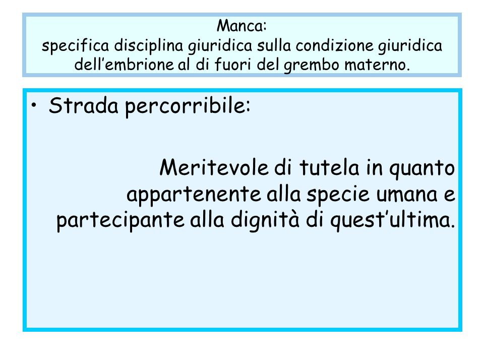 Manca: specifica disciplina giuridica sulla condizione giuridica dellembrione al di fuori del grembo materno. Strada percorribile: Meritevole di tutel