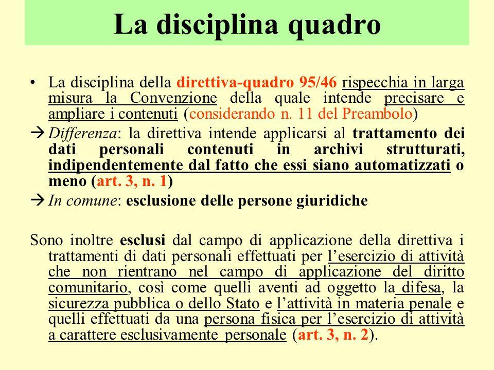 La disciplina quadro La disciplina della direttiva-quadro 95/46 rispecchia in larga misura la Convenzione della quale intende precisare e ampliare i c