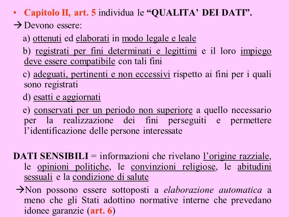 Capitolo II, art. 5 individua le QUALITA DEI DATI. Devono essere: a) ottenuti ed elaborati in modo legale e leale b) registrati per fini determinati e