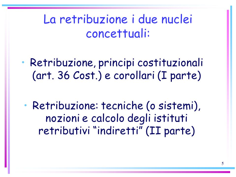 5 La retribuzione i due nuclei concettuali: Retribuzione, principi costituzionali (art. 36 Cost.) e corollari (I parte) Retribuzione: tecniche (o sist