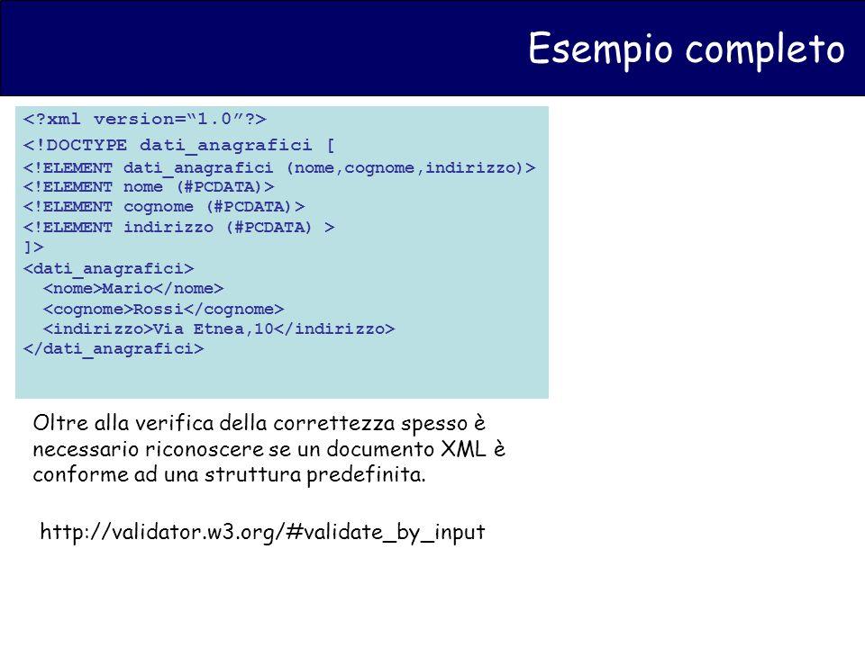 Esempio completo <!DOCTYPE dati_anagrafici [ ]> Mario Rossi Via Etnea,10 Oltre alla verifica della correttezza spesso è necessario riconoscere se un documento XML è conforme ad una struttura predefinita.