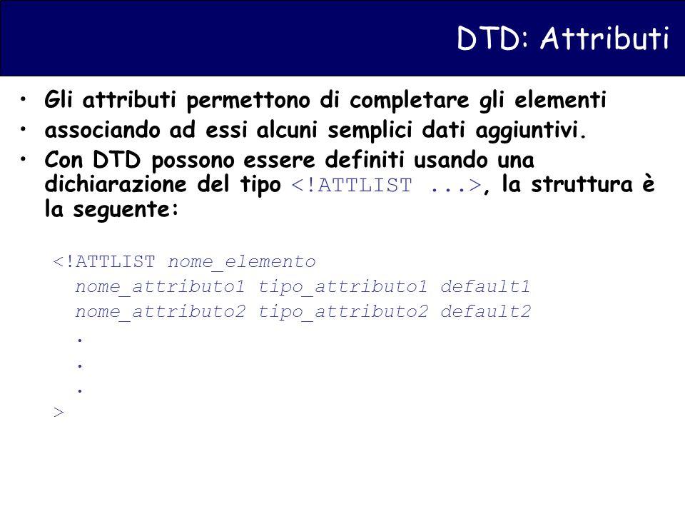DTD: Attributi Gli attributi permettono di completare gli elementi associando ad essi alcuni semplici dati aggiuntivi.