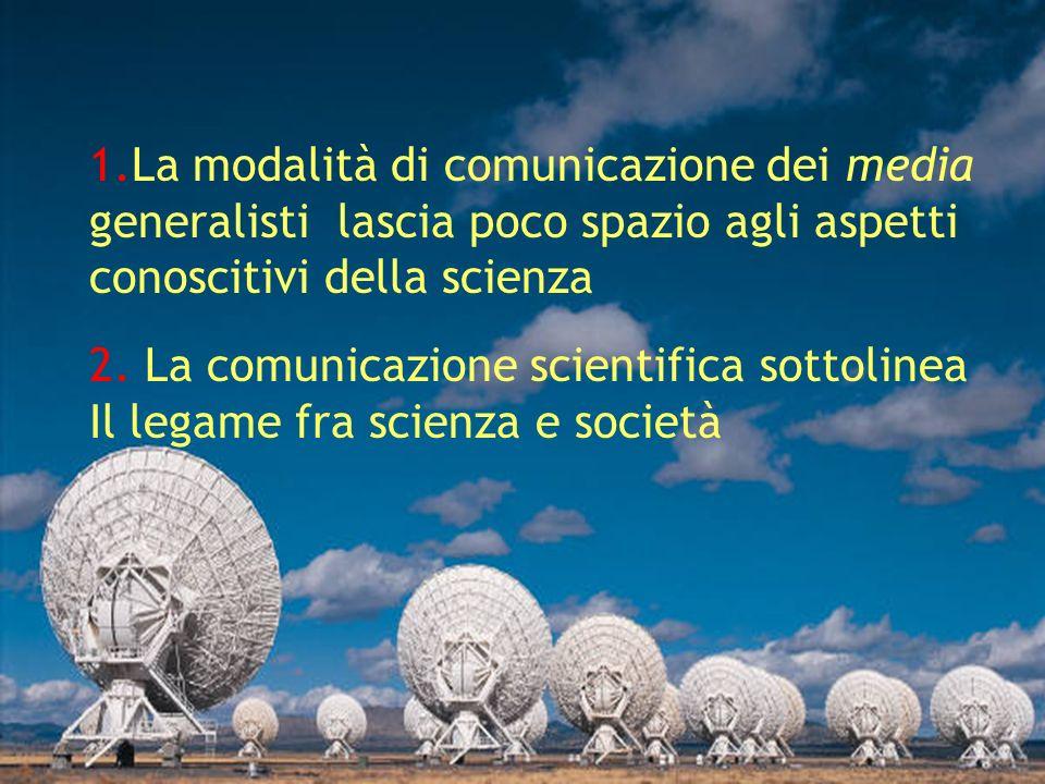 1.La modalità di comunicazione dei media generalisti lascia poco spazio agli aspetti conoscitivi della scienza 2.