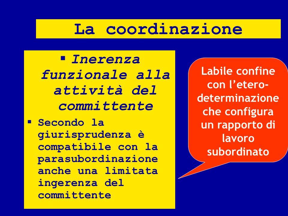 La coordinazione Inerenza funzionale alla attività del committente Secondo la giurisprudenza è compatibile con la parasubordinazione anche una limitat