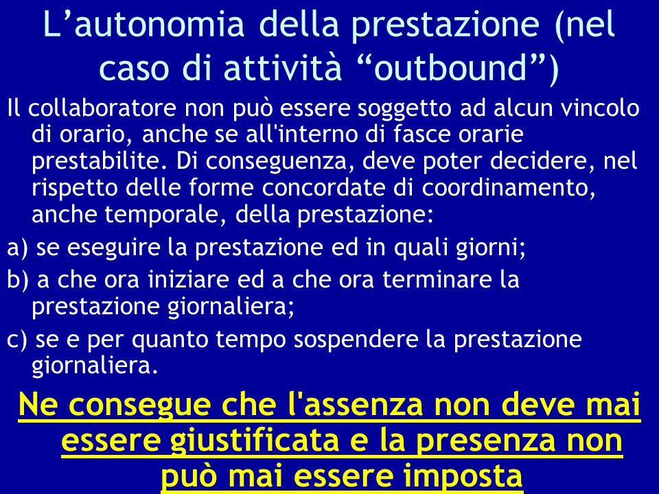 Lautonomia della prestazione (nel caso di attività outbound) Il collaboratore non può essere soggetto ad alcun vincolo di orario, anche se all'interno