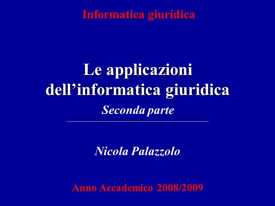 Informatica giuridica Le applicazioni dellinformatica giuridica Nicola Palazzolo Anno Accademico 2008/2009 Seconda parte