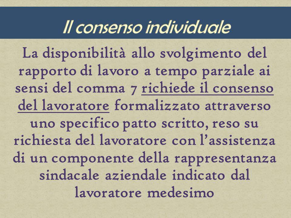 La disponibilità allo svolgimento del rapporto di lavoro a tempo parziale ai sensi del comma 7 richiede il consenso del lavoratore formalizzato attraverso uno specifico patto scritto, reso su richiesta del lavoratore con lassistenza di un componente della rappresentanza sindacale aziendale indicato dal lavoratore medesimo