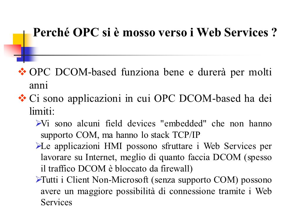 OPC e XML Il Working Group OPC and XML iniziò il lavoro di definizione dello standard nel Marzo del 2000 (conclusione 2002) Obiettivi erano: Integrazione di OPC con Microsoft BizTalk Integrazione di OPC in applicazioni Web utilizzando XML Le tecnologie utilizzate sono: XML, Web Services, SOAP, BizTalk Le specifiche definiscono un servizio OPC XML come Web Service (uso di WSDL)