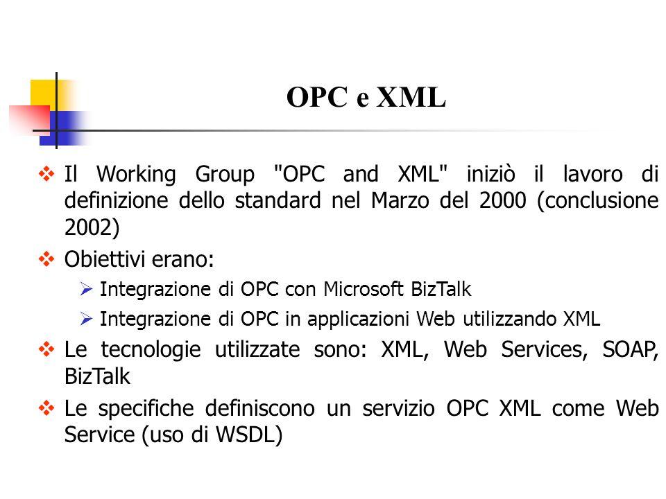 OPC/XML vs OPC/DCOM Le specifiche OPC XML Data Access si differenziano da quelle basate su tecnologia COM, per motivi legati alla tecnologia XML/HTTP 1.Tipologia di Codifica: OPC-DCOM utilizza una codifica binaria efficiente OPC-XML serializza ogni dato da trasmettere in messaggi XML Per minimizzare i tempi di accesso, in XML si hanno meno primitive di servizio, ciascuna delle quali trasporta più informazioni