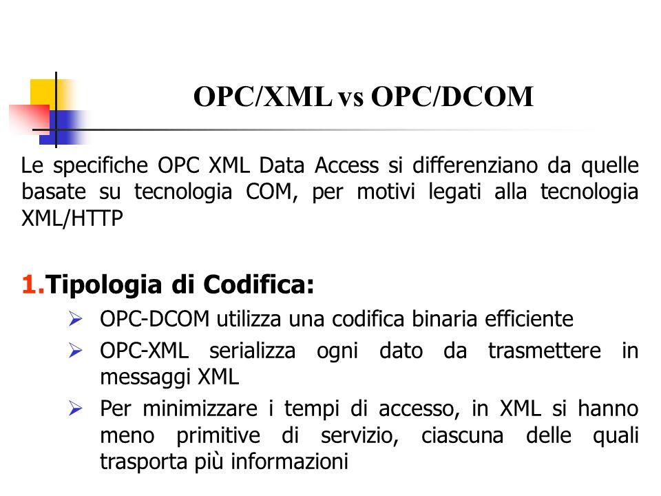 2.Gestione della connessione e dello stato : OPC-DCOM si basa su scambi informativi connection-oriented (possibilità di memorizzare tutta la storia delle comunicazioni) che includono callback OPC-XML è tipicamente connectionless e non sono possibili le callback non prevede di default, ma permette, la memorizzazione della storia trasmissiva di un client In.NET cè il file Global.asax (facoltativo) Conseguenze in OPC-XML: non è possibile implementare il meccanismo di call back Esiste il meccanismo della subscription per sopperire a tale lacuna non esistono Oggetti e non è possibile memorizzare la storia di ciascun cient Ad eccezione dello scambio dati basato su subscription OPC/XML vs OPC/DCOM