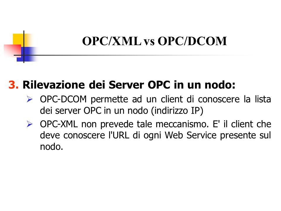 Alcuni metodi presenti in OPC XML Browse Permette al client di conoscere i nomi e il relativo percorso degli items (tags) presenti e disponibili nel namespace gerarchico del server GetProperties Ritorna informazioni dettagliate sulle proprietà (Nome, Descrizione, Valore) di particolari items specificati dal client GetStatus Ritorna informazioni sullo stato del server: fornitore, versioni XML-DA supportate, istante in cui il server è stato avviato ReadIl client specifica il path di items, il tipo di dato richiesto (eventuale conversione da parte del server), freshness dei dati richiesta (ms, 0 se il dato deve essere letto dal device).