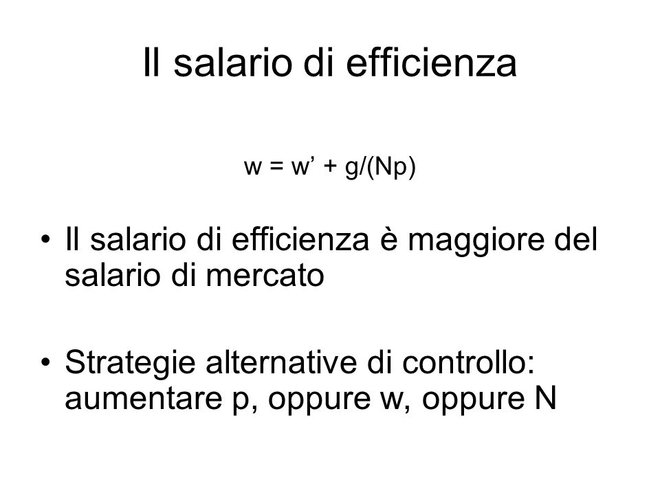 Il salario di efficienza w = w + g/(Np) Il salario di efficienza è maggiore del salario di mercato Strategie alternative di controllo: aumentare p, op