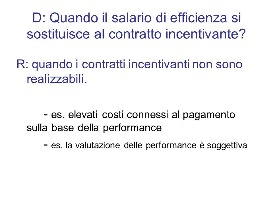 D: Quando il salario di efficienza si sostituisce al contratto incentivante? R: quando i contratti incentivanti non sono realizzabili. - es. elevati c