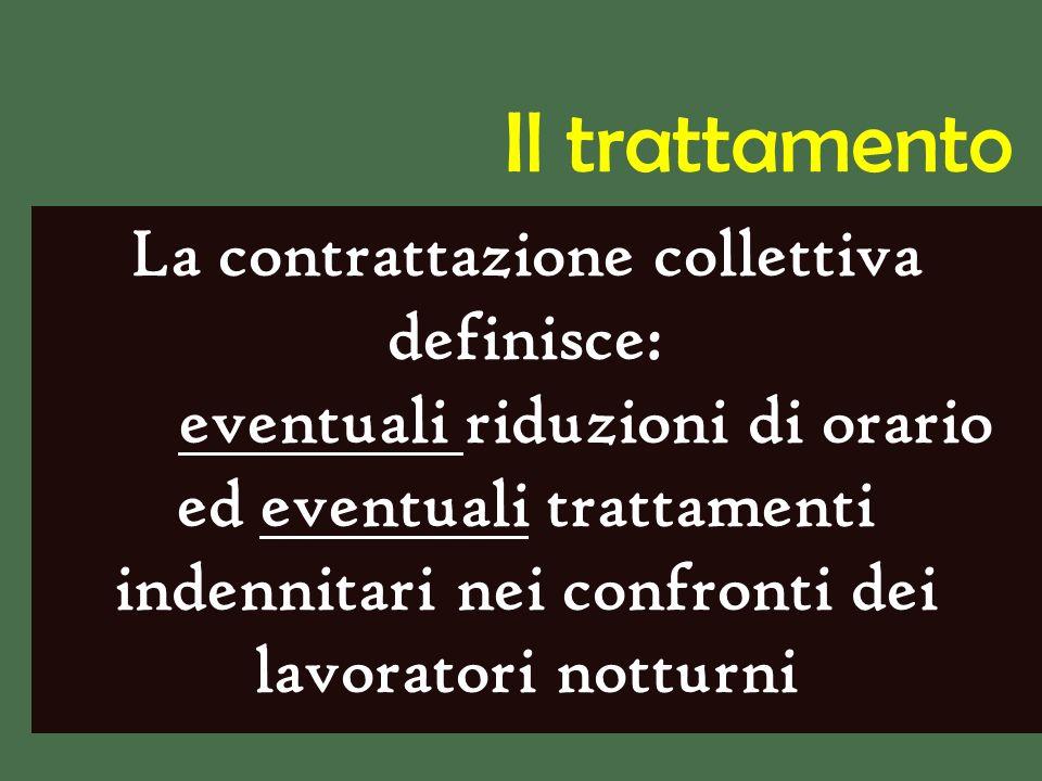 La contrattazione collettiva definisce: eventuali riduzioni di orario ed eventuali trattamenti indennitari nei confronti dei lavoratori notturni Il trattamento