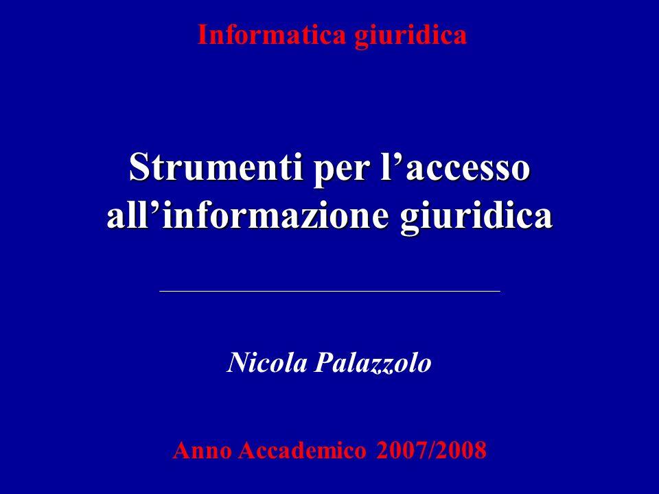 Informatica giuridica Strumenti per laccesso allinformazione giuridica Nicola Palazzolo Anno Accademico 2007/2008