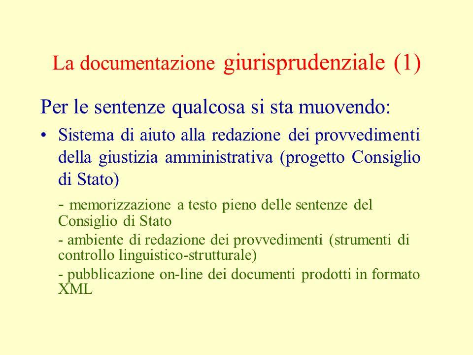 La documentazione giurisprudenziale (1) Per le sentenze qualcosa si sta muovendo: Sistema di aiuto alla redazione dei provvedimenti della giustizia amministrativa (progetto Consiglio di Stato) - memorizzazione a testo pieno delle sentenze del Consiglio di Stato - ambiente di redazione dei provvedimenti (strumenti di controllo linguistico-strutturale) - pubblicazione on-line dei documenti prodotti in formato XML