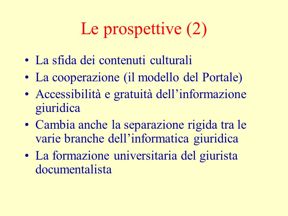 Le prospettive (2) La sfida dei contenuti culturali La cooperazione (il modello del Portale) Accessibilità e gratuità dellinformazione giuridica Cambi