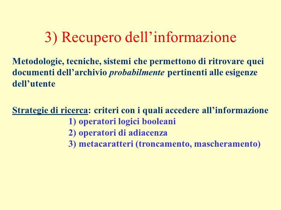 3) Recupero dellinformazione Metodologie, tecniche, sistemi che permettono di ritrovare quei documenti dellarchivio probabilmente pertinenti alle esig
