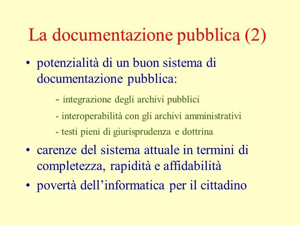 La documentazione pubblica (2) potenzialità di un buon sistema di documentazione pubblica: - integrazione degli archivi pubblici - interoperabilità con gli archivi amministrativi - testi pieni di giurisprudenza e dottrina carenze del sistema attuale in termini di completezza, rapidità e affidabilità povertà dellinformatica per il cittadino