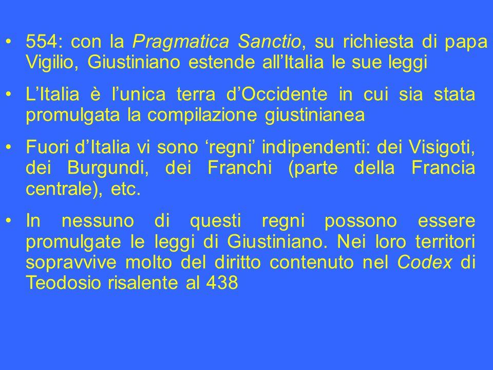 554: con la Pragmatica Sanctio, su richiesta di papa Vigilio, Giustiniano estende allItalia le sue leggi LItalia è lunica terra dOccidente in cui sia