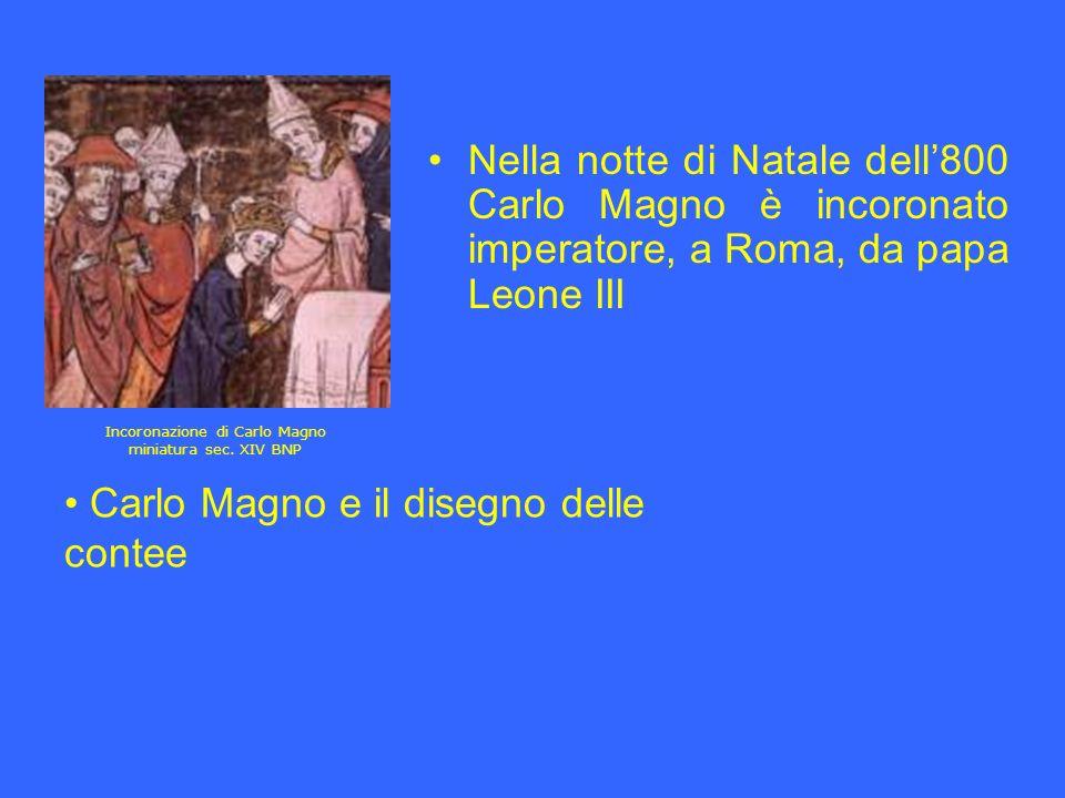 Nella notte di Natale dell800 Carlo Magno è incoronato imperatore, a Roma, da papa Leone III Carlo Magno e il disegno delle contee Incoronazione di Ca