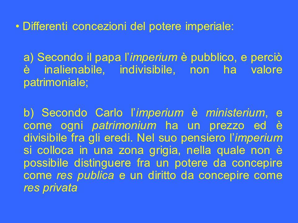 a) Secondo il papa limperium è pubblico, e perciò è inalienabile, indivisibile, non ha valore patrimoniale; b) Secondo Carlo limperium è ministerium,
