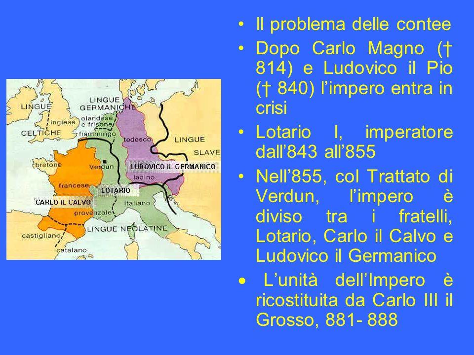 Il problema delle contee Dopo Carlo Magno ( 814) e Ludovico il Pio ( 840) limpero entra in crisi Lotario I, imperatore dall843 all855 Nell855, col Tra