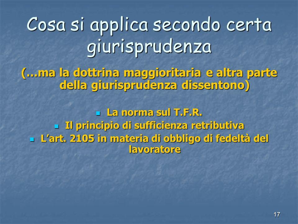 17 Cosa si applica secondo certa giurisprudenza (…ma la dottrina maggioritaria e altra parte della giurisprudenza dissentono) La norma sul T.F.R.