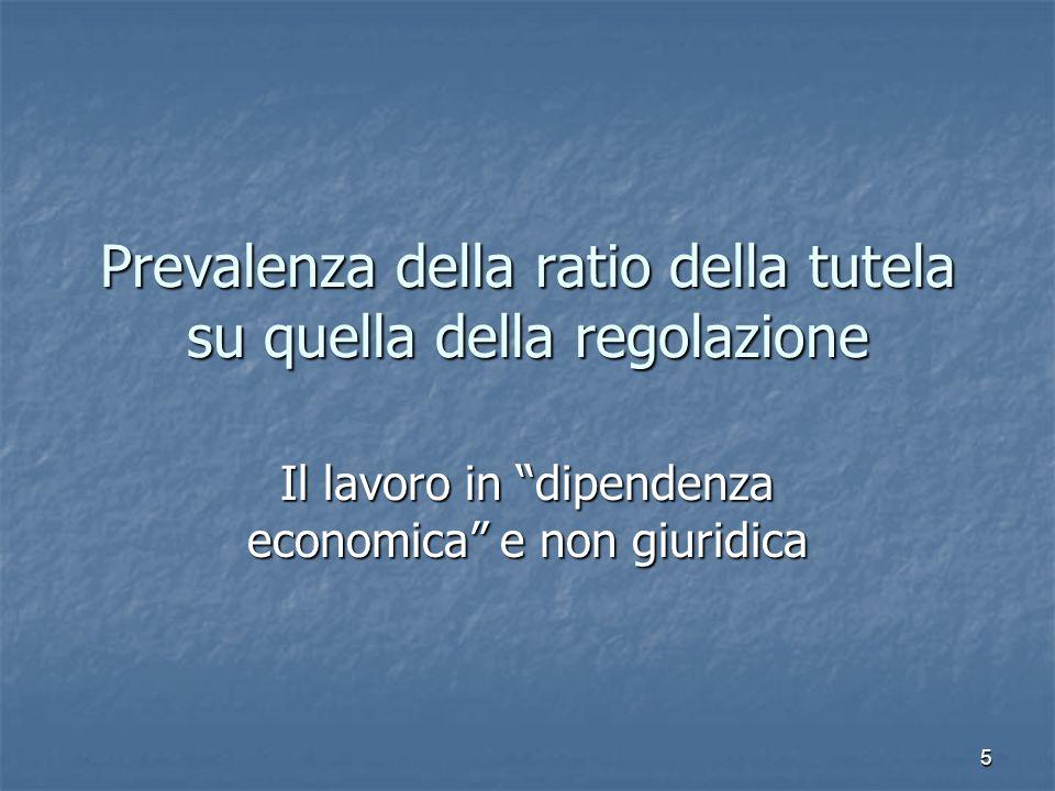 5 Prevalenza della ratio della tutela su quella della regolazione Il lavoro in dipendenza economica e non giuridica