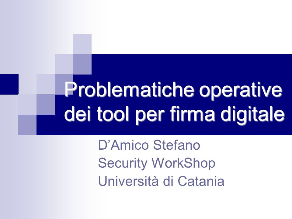 Problematiche operative dei tool per firma digitale DAmico Stefano Security WorkShop Università di Catania