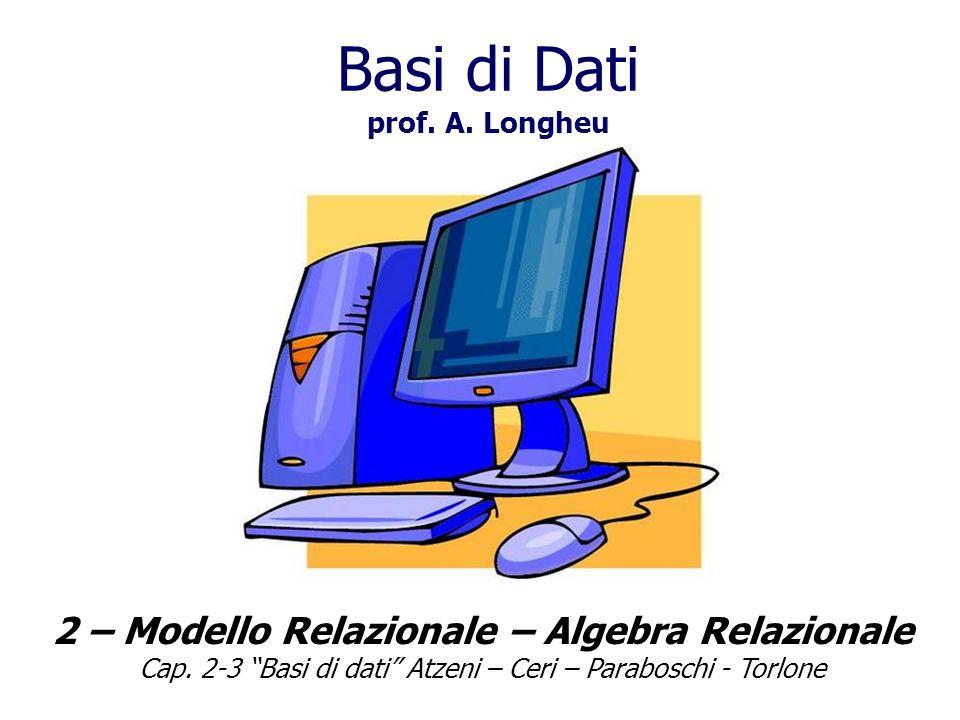 2 – Modello Relazionale – Algebra Relazionale Cap. 2-3 Basi di dati Atzeni – Ceri – Paraboschi - Torlone Basi di Dati prof. A. Longheu