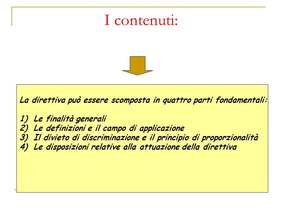 I contenuti: La direttiva può essere scomposta in quattro parti fondamentali: 1)Le finalità generali 2)Le definizioni e il campo di applicazione 3)Il divieto di discriminazione e il principio di proporzionalità 4)Le disposizioni relative alla attuazione della direttiva
