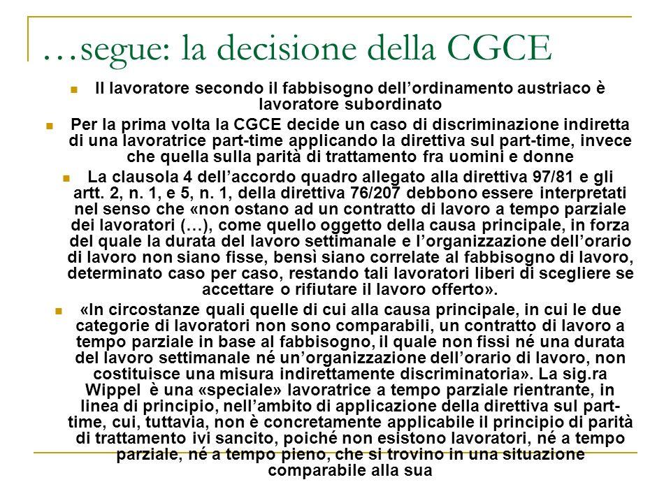 …segue: la decisione della CGCE Il lavoratore secondo il fabbisogno dellordinamento austriaco è lavoratore subordinato Per la prima volta la CGCE decide un caso di discriminazione indiretta di una lavoratrice part-time applicando la direttiva sul part-time, invece che quella sulla parità di trattamento fra uomini e donne La clausola 4 dellaccordo quadro allegato alla direttiva 97/81 e gli artt.