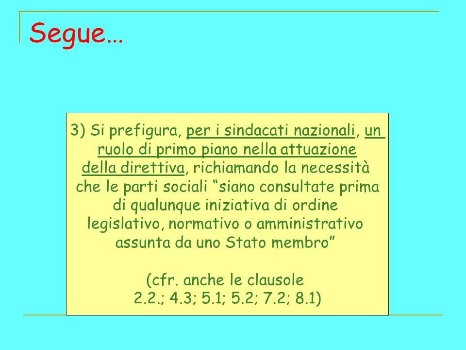 Segue… 3) Si prefigura, per i sindacati nazionali, un ruolo di primo piano nella attuazione della direttiva, richiamando la necessità che le parti sociali siano consultate prima di qualunque iniziativa di ordine legislativo, normativo o amministrativo assunta da uno Stato membro (cfr.
