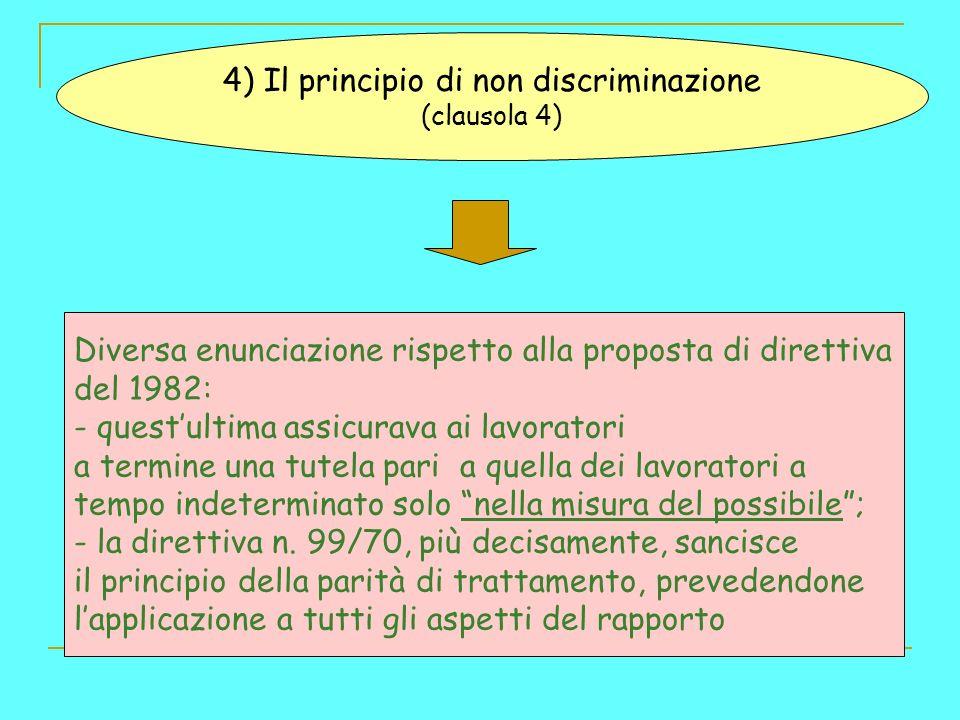 4) Il principio di non discriminazione (clausola 4) Diversa enunciazione rispetto alla proposta di direttiva del 1982: - questultima assicurava ai lavoratori a termine una tutela pari a quella dei lavoratori a tempo indeterminato solo nella misura del possibile; - la direttiva n.