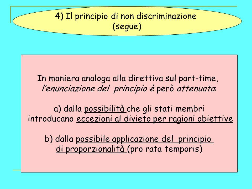 4) Il principio di non discriminazione (segue) In maniera analoga alla direttiva sul part-time, lenunciazione del principio è però attenuata: a) dalla possibilità che gli stati membri introducano eccezioni al divieto per ragioni obiettive b) dalla possibile applicazione del principio di proporzionalità (pro rata temporis)