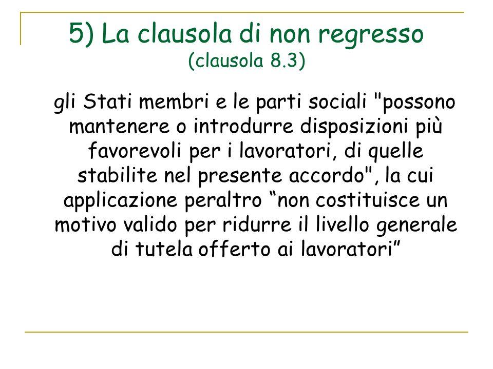 5) La clausola di non regresso (clausola 8.3) gli Stati membri e le parti sociali possono mantenere o introdurre disposizioni più favorevoli per i lavoratori, di quelle stabilite nel presente accordo , la cui applicazione peraltro non costituisce un motivo valido per ridurre il livello generale di tutela offerto ai lavoratori