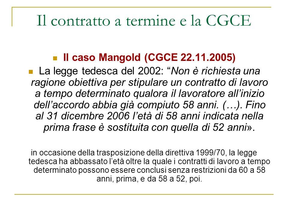 Il contratto a termine e la CGCE Il caso Mangold (CGCE 22.11.2005) La legge tedesca del 2002: Non è richiesta una ragione obiettiva per stipulare un contratto di lavoro a tempo determinato qualora il lavoratore allinizio dellaccordo abbia già compiuto 58 anni.