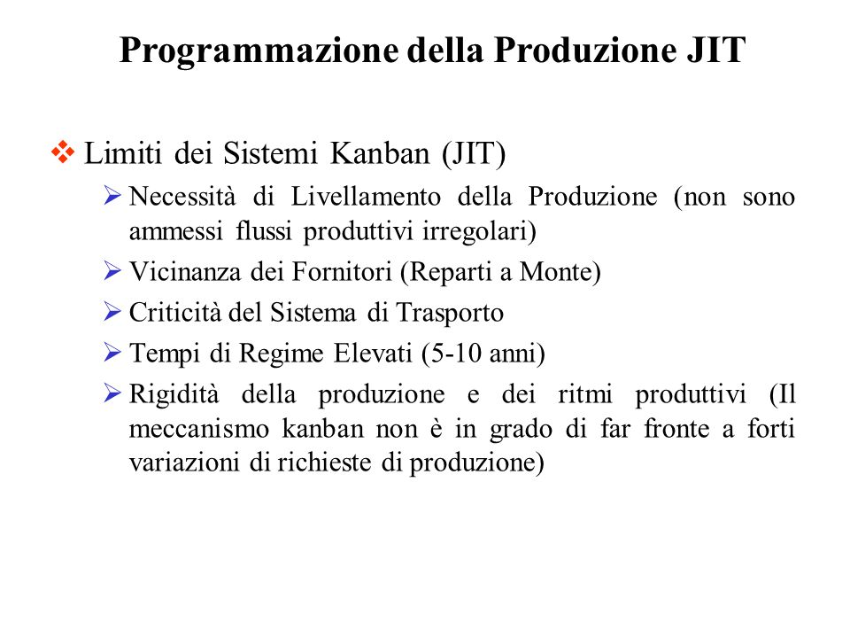 Limiti dei Sistemi Kanban (JIT) Necessità di Livellamento della Produzione (non sono ammessi flussi produttivi irregolari) Vicinanza dei Fornitori (Re