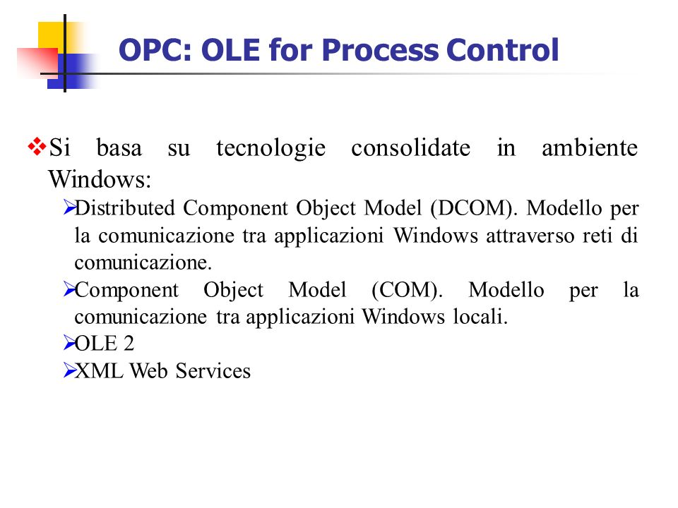 OPC: OLE for Process Control Si basa su tecnologie consolidate in ambiente Windows: Distributed Component Object Model (DCOM).