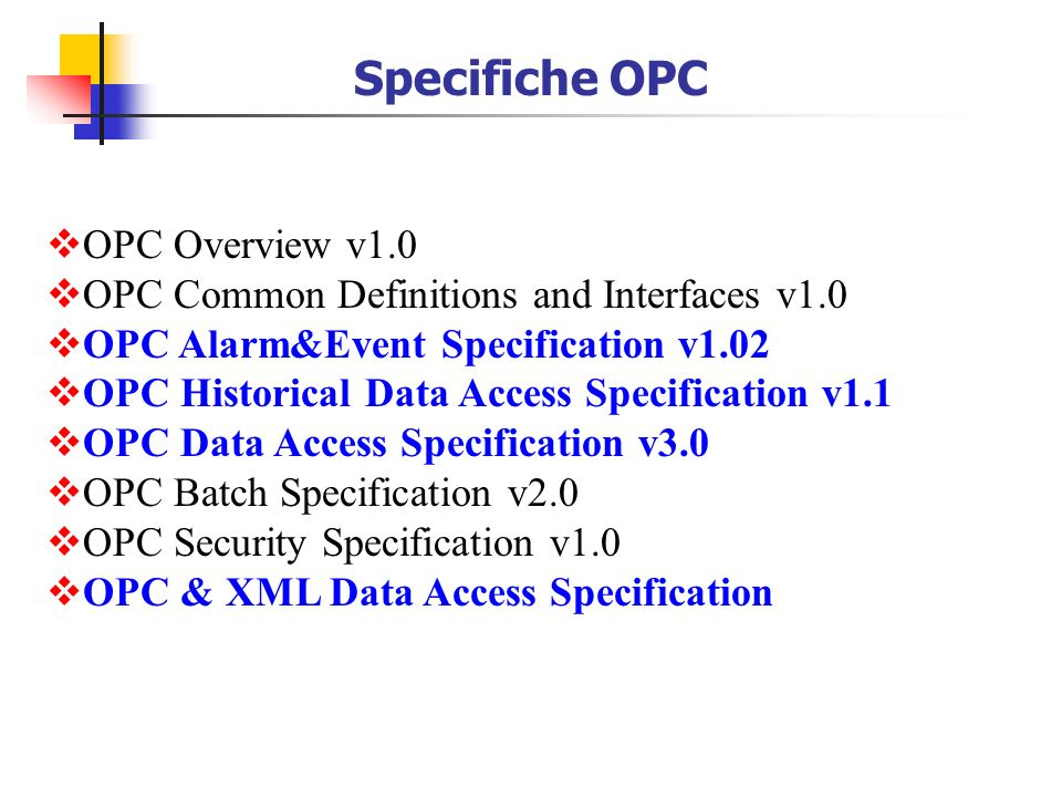 OPC Overview v1.0 OPC Common Definitions and Interfaces v1.0 OPC Alarm&Event Specification v1.02 OPC Historical Data Access Specification v1.1 OPC Data Access Specification v3.0 OPC Batch Specification v2.0 OPC Security Specification v1.0 OPC & XML Data Access Specification Specifiche OPC