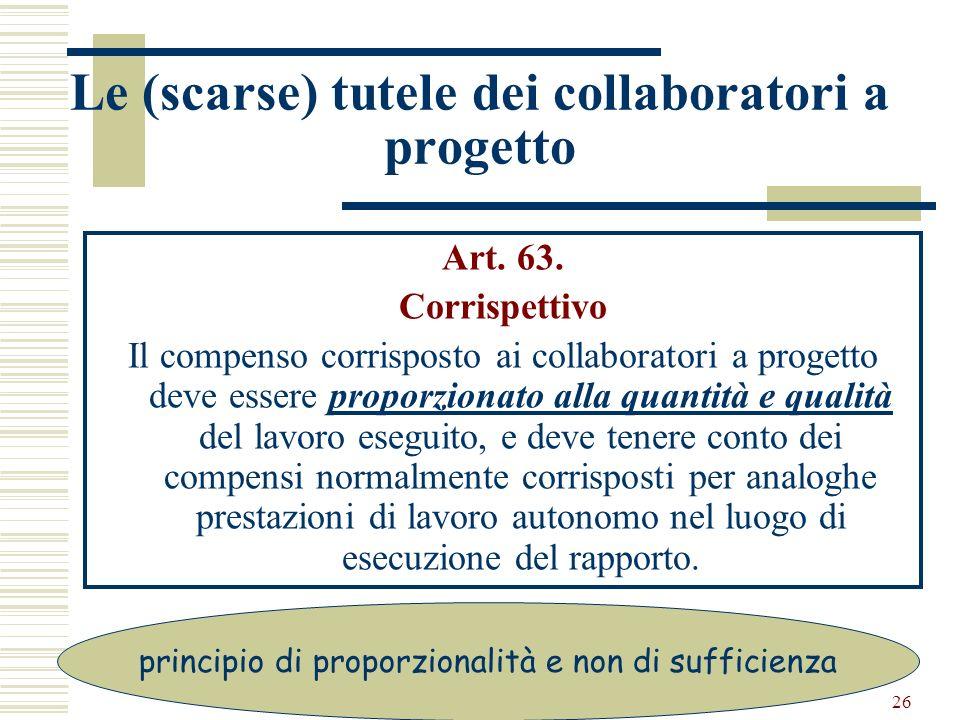 26 Le (scarse) tutele dei collaboratori a progetto Art. 63. Corrispettivo Il compenso corrisposto ai collaboratori a progetto deve essere proporzionat