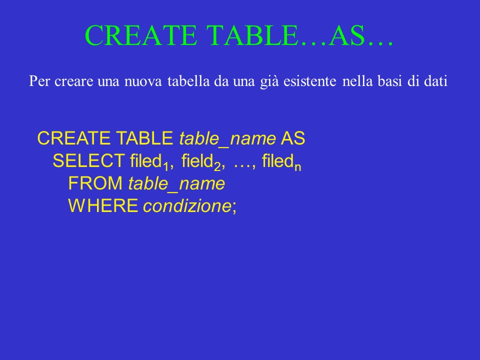 CREATE TABLE…AS… CREATE TABLE table_name AS SELECT filed 1, field 2, …, filed n FROM table_name WHERE condizione; Per creare una nuova tabella da una già esistente nella basi di dati